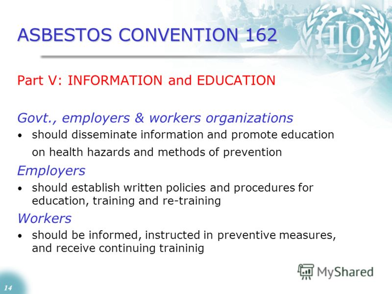 14 ASBESTOS CONVENTION 162 Part V: INFORMATION and EDUCATION Govt., employers & workers organizations should disseminate information and promote education on health hazards and methods of prevention Employers should establish written policies and pro