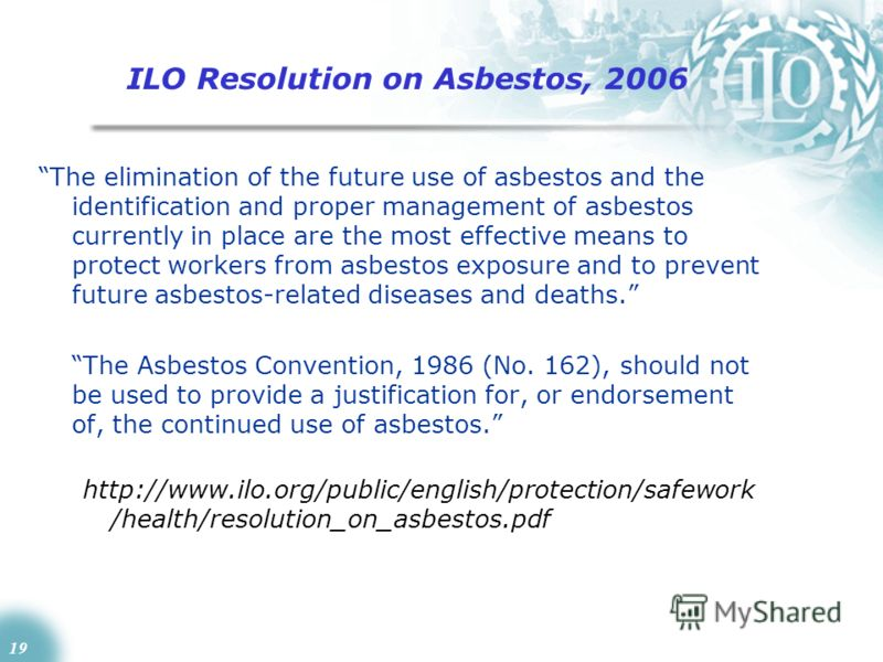 19 ILO Resolution on Asbestos, 2006 The elimination of the future use of asbestos and the identification and proper management of asbestos currently in place are the most effective means to protect workers from asbestos exposure and to prevent future