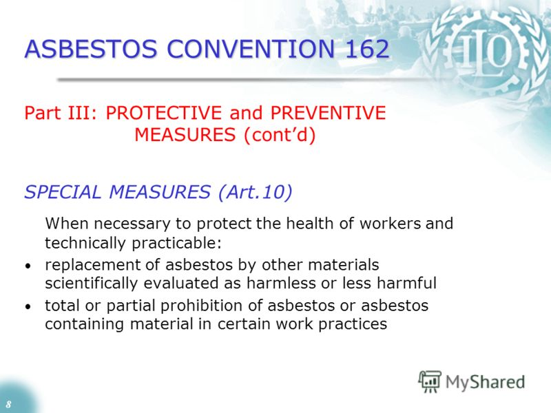 8 ASBESTOS CONVENTION 162 Part III: PROTECTIVE and PREVENTIVE MEASURES (contd) SPECIAL MEASURES (Art.10) When necessary to protect the health of workers and technically practicable: replacement of asbestos by other materials scientifically evaluated