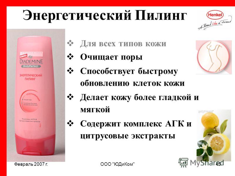 Февраль 2007 г.ООО ЮДиКом45 Энергетический Пилинг Для всех типов кожи Очищает поры Способствует быстрому обновлению клеток кожи Делает кожу более гладкой и мягкой Содержит комплекс АГК и цитрусовые экстракты