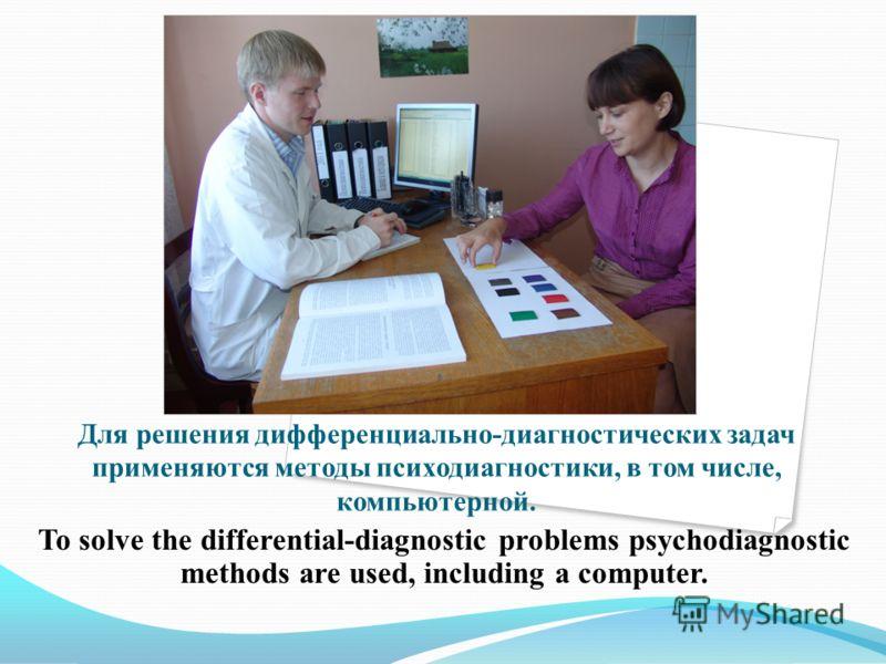 Для решения дифференциально-диагностических задач применяются методы психодиагностики, в том числе, компьютерной. To solve the differential-diagnostic problems psychodiagnostic methods are used, including a computer.