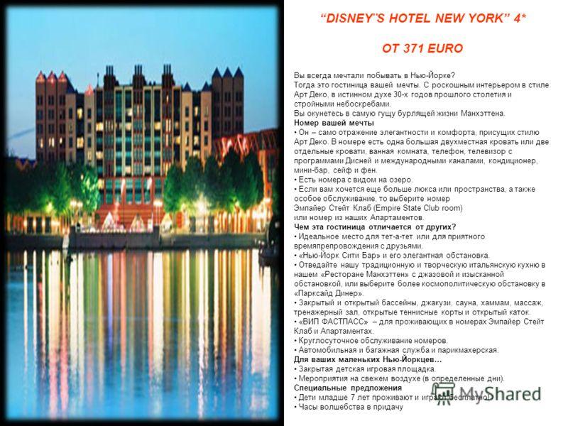 DISNEY¨S HOTEL NEW YORK 4* ОТ 371 EURO Вы всегда мечтали побывать в Нью-Йорке? Тогда это гостиница вашей мечты. С роскошным интерьером в стиле Арт Деко, в истинном духе 30-х годов прошлого столетия и стройными небоскребами. Вы окунетесь в самую гущу