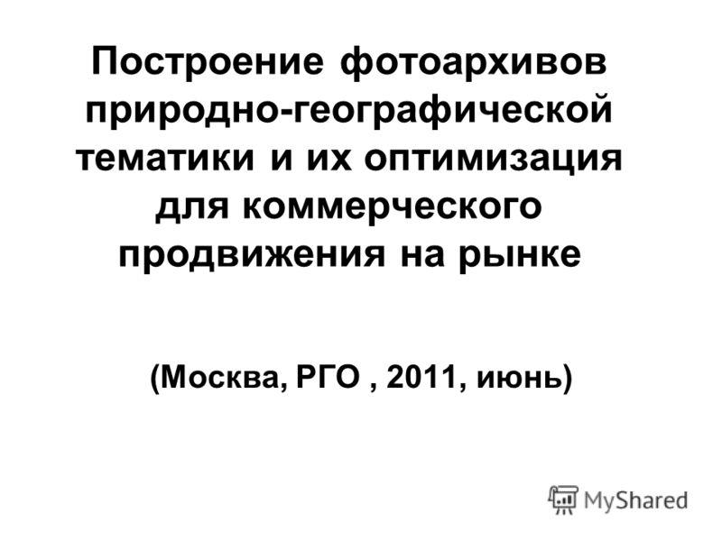 Построение фотоархивов природно-географической тематики и их оптимизация для коммерческого продвижения на рынке (Москва, РГО, 2011, июнь)