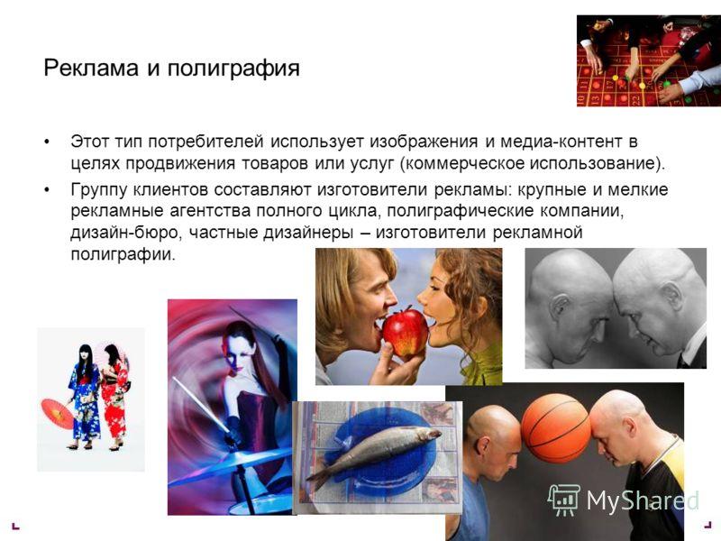 Реклама и полиграфия Этот тип потребителей использует изображения и медиа-контент в целях продвижения товаров или услуг (коммерческое использование). Группу клиентов составляют изготовители рекламы: крупные и мелкие рекламные агентства полного цикла,