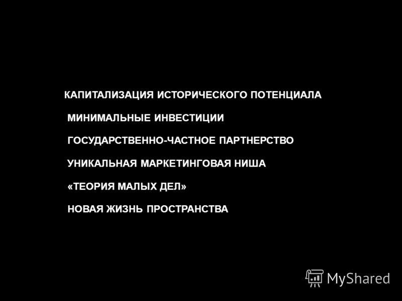 КАПИТАЛИЗАЦИЯ ИСТОРИЧЕСКОГО ПОТЕНЦИАЛА -МИНИМАЛЬНЫЕ ИНВЕСТИЦИИ -ГОСУДАРСТВЕННО-ЧАСТНОЕ ПАРТНЕРСТВО -УНИКАЛЬНАЯ МАРКЕТИНГОВАЯ НИША -«ТЕОРИЯ МАЛЫХ ДЕЛ» -НОВАЯ ЖИЗНЬ ПРОСТРАНСТВА