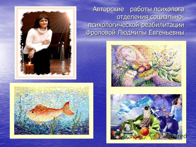 Авторские работы психолога отделения социально- психологической реабилитации Фроловой Людмилы Евгеньевны