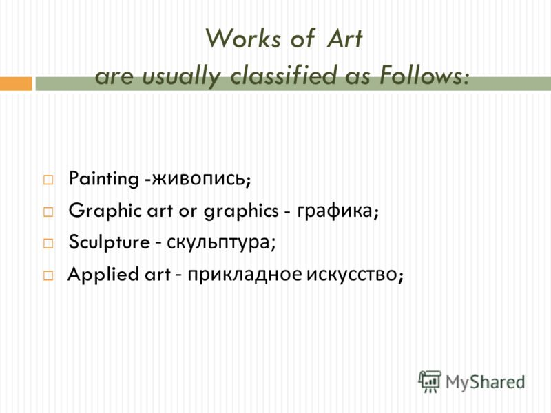 Works of Art are usually classified as Follows: Painting - живопись ; Graphic art or graphics - графика ; Sculpture - скульптура ; Applied art - прикладное искусство ;