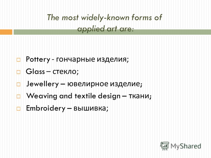 The most widely-known forms of applied art are: Pottery - гончарные изделия ; Glass – стекло ; Jewellery – ювелирное изделие ; Weaving and textile design – ткани ; Embroidery – вышивка ;