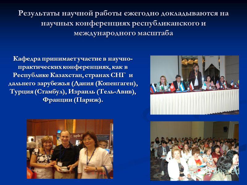 Результаты научной работы ежегодно докладываются на научных конференциях республиканского и международного масштаба Кафедра принимает участие в научно- практических конференциях, как в Республике Казахстан, странах СНГ и дальнего зарубежья (Дания (Ко