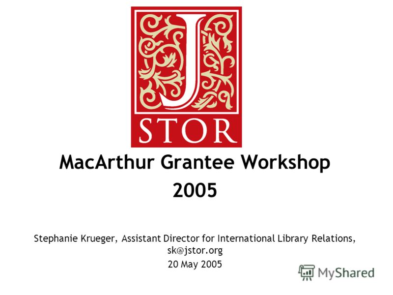 MacArthur Grantee Workshop 2005 Stephanie Krueger, Assistant Director for International Library Relations, sk@jstor.org 20 May 2005