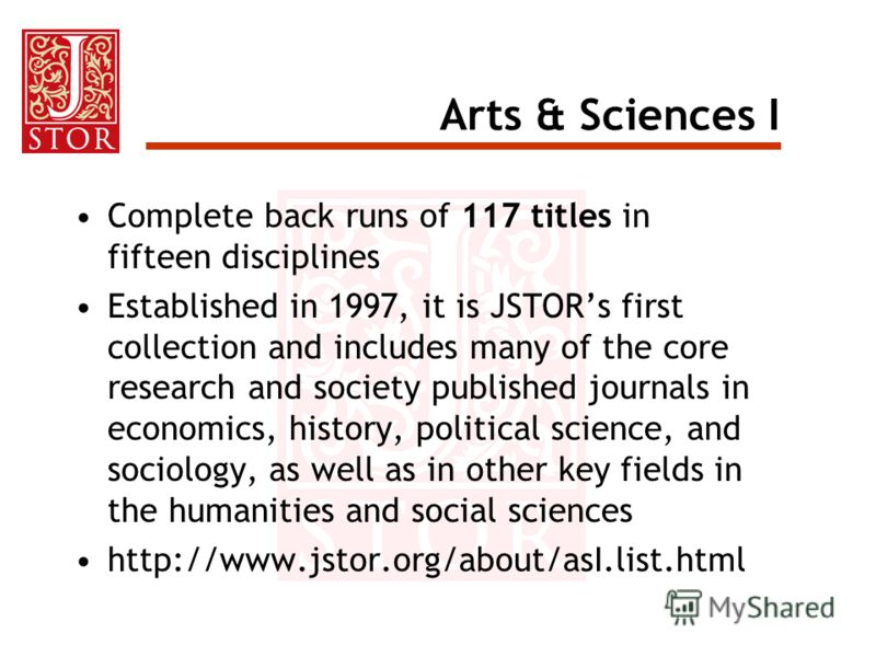 Arts & Sciences I Complete back runs of 117 titles in fifteen disciplines Established in 1997, it is JSTORs first collection and includes many of the core research and society published journals in economics, history, political science, and sociology