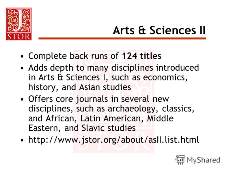 Arts & Sciences II Complete back runs of 124 titles Adds depth to many disciplines introduced in Arts & Sciences I, such as economics, history, and Asian studies Offers core journals in several new disciplines, such as archaeology, classics, and Afri