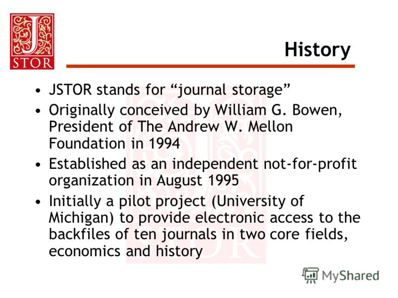 History JSTOR stands for journal storage Originally conceived by William G. Bowen, President of The Andrew W. Mellon Foundation in 1994 Established as an independent not-for-profit organization in August 1995 Initially a pilot project (University of