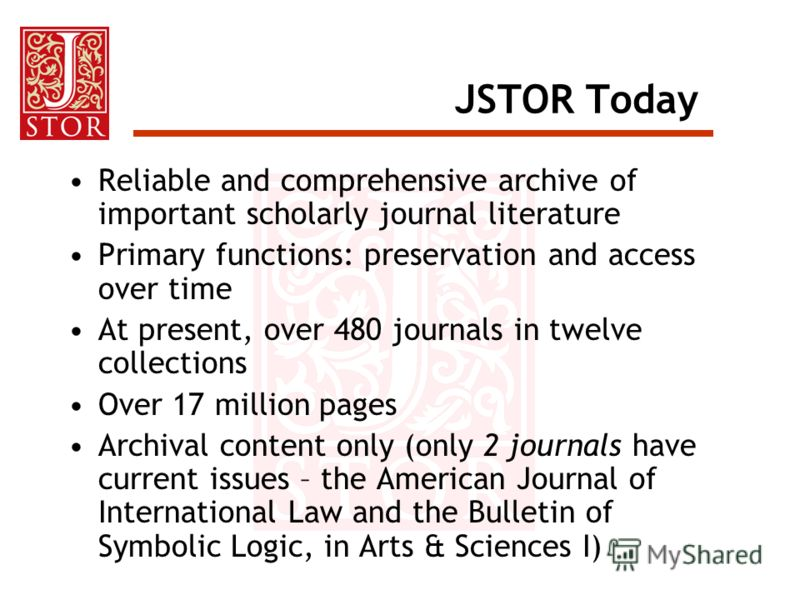 JSTOR Today Reliable and comprehensive archive of important scholarly journal literature Primary functions: preservation and access over time At present, over 480 journals in twelve collections Over 17 million pages Archival content only (only 2 jour
