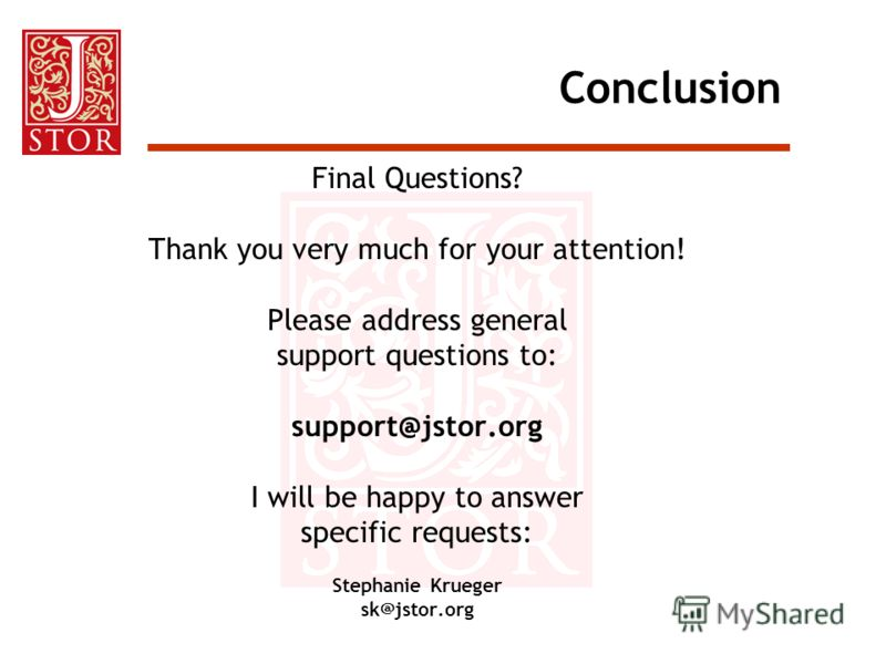 Conclusion Final Questions? Thank you very much for your attention! Please address general support questions to: support@jstor.org I will be happy to answer specific requests: Stephanie Krueger sk@jstor.org