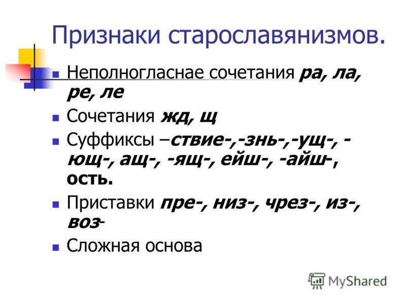 Признаки старославянизмов. Неполногласнае сочетания ра, ла, ре, ле Сочетания жд, щ Суффиксы –ствие-,-знь-,-ущ-, - ющ-, ащ-, -ящ-, ейш-, -айш-, ость. Приставки пре-, низ-, чрез-, из-, воз- Сложная основа