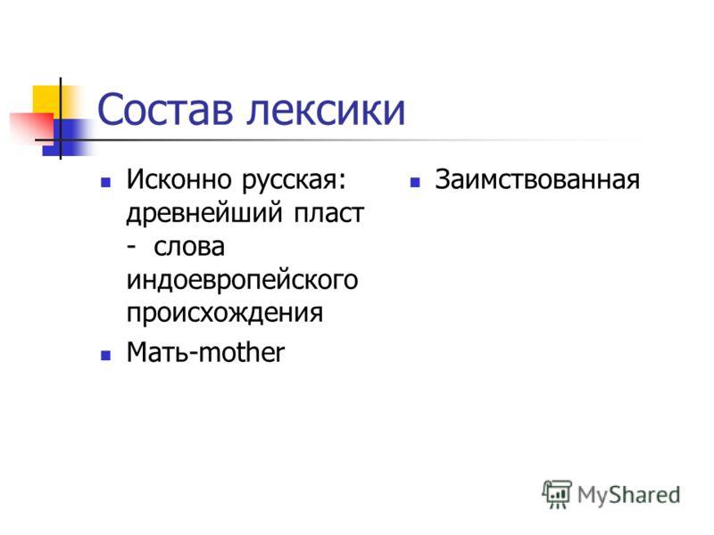 Состав лексики Исконно русская: древнейший пласт - слова индоевропейского происхождения Мать-mother Заимствованная