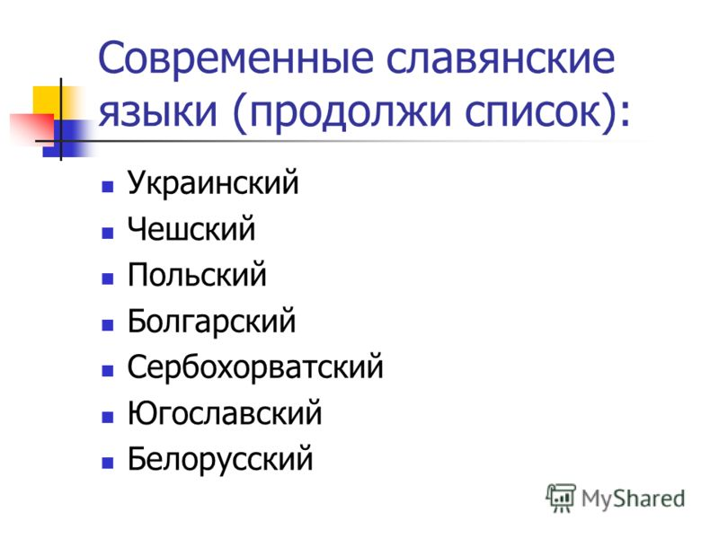 Современные славянские языки (продолжи список): Украинский Чешский Польский Болгарский Сербохорватский Югославский Белорусский