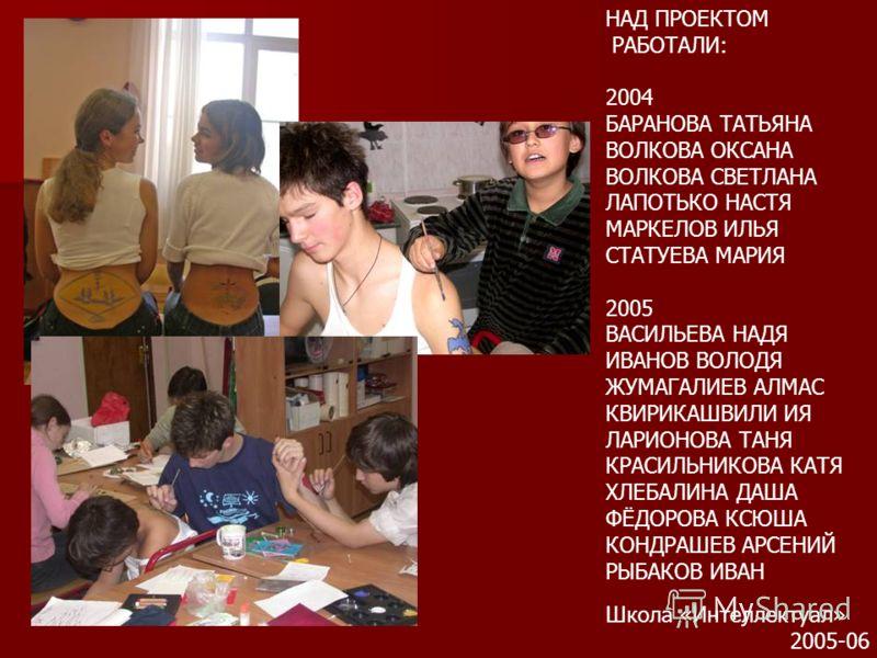 НАД ПРОЕКТОМ РАБОТАЛИ: 2004 БАРАНОВА ТАТЬЯНА ВОЛКОВА ОКСАНА ВОЛКОВА СВЕТЛАНА ЛАПОТЬКО НАСТЯ МАРКЕЛОВ ИЛЬЯ СТАТУЕВА МАРИЯ 2005 ВАСИЛЬЕВА НАДЯ ИВАНОВ ВОЛОДЯ ЖУМАГАЛИЕВ АЛМАС КВИРИКАШВИЛИ ИЯ ЛАРИОНОВА ТАНЯ КРАСИЛЬНИКОВА КАТЯ ХЛЕБАЛИНА ДАША ФЁДОРОВА КСЮШ