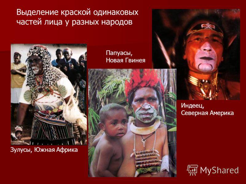 Зулусы, Южная Африка Папуасы, Новая Гвинея Индеец, Северная Америка Выделение краской одинаковых частей лица у разных народов
