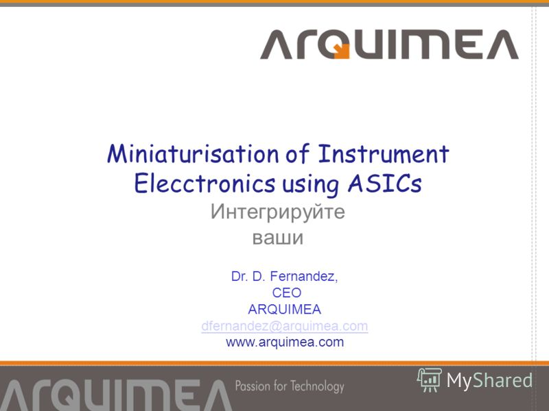 Miniaturisation of Instrument Elecctronics using ASICs Интегрируйте ваши идеи Dr. D. Fernandez, CEO ARQUIMEA dfernandez@arquimea.com www.arquimea.com