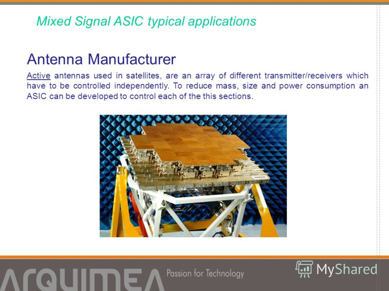 Antenna Manufacturer Active antennas used in satellites, are an array of different transmitter/receivers which have to be controlled independently. To reduce mass, size and power consumption an ASIC can be developed to control each of the this sectio