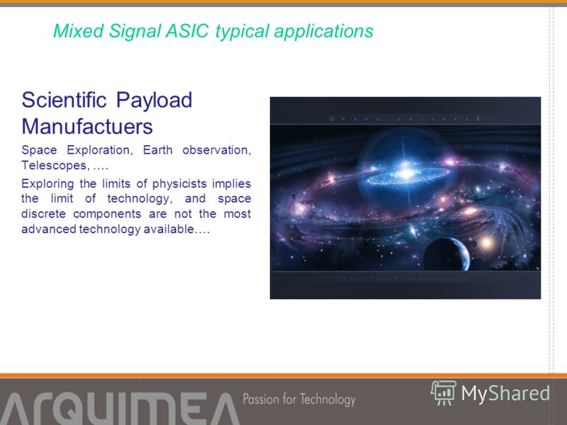 Scientific Payload Manufactuers Space Exploration, Earth observation, Telescopes, …. Exploring the limits of physicists implies the limit of technology, and space discrete components are not the most advanced technology available…. Mixed Signal ASIC