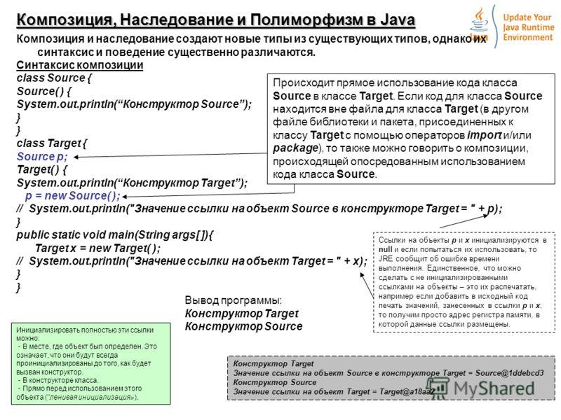 2 Композиция, Наследование и Полиморфизм в Java Композиция и наследование создают новые типы из существующих типов, однако их синтаксис и поведение существенно различаются. Синтаксис композиции class Source { Source( ) { System.out.println(Конструкто