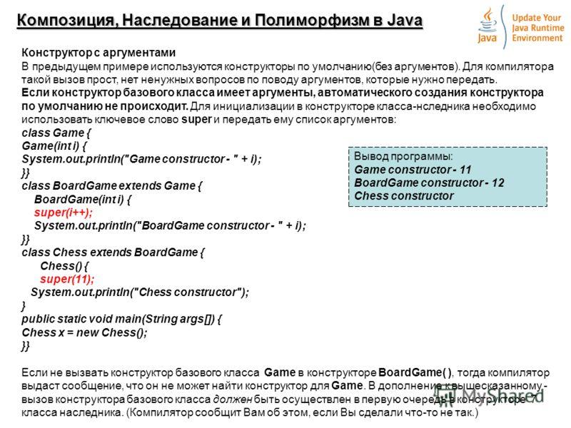7 Композиция, Наследование и Полиморфизм в Java Конструктор с аргументами В предыдущем примере используются конструкторы по умолчанию(без аргументов). Для компилятора такой вызов прост, нет ненужных вопросов по поводу аргументов, которые нужно переда