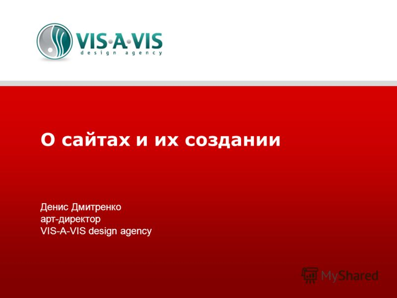 О сайтах и их создании Денис Дмитренко арт-директор VIS-A-VIS design agency