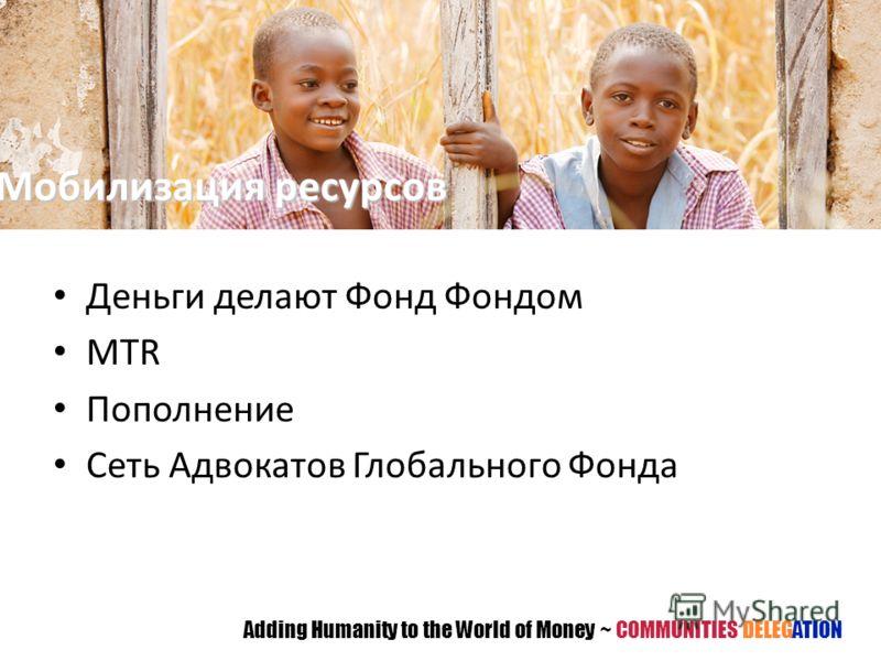 Деньги делают Фонд Фондом MTR Пополнение Сеть Адвокатов Глобального Фонда Adding Humanity to the World of Money ~ COMMUNITIES DELEGATION Мобилизация ресурсов