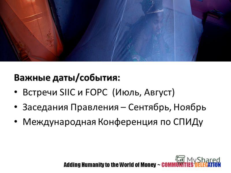 Важные даты/события: Встречи SIIC и FOPC (Июль, Август) Заседания Правления – Сентябрь, Ноябрь Международная Конференция по СПИДу Adding Humanity to the World of Money ~ COMMUNITIES DELEGATION