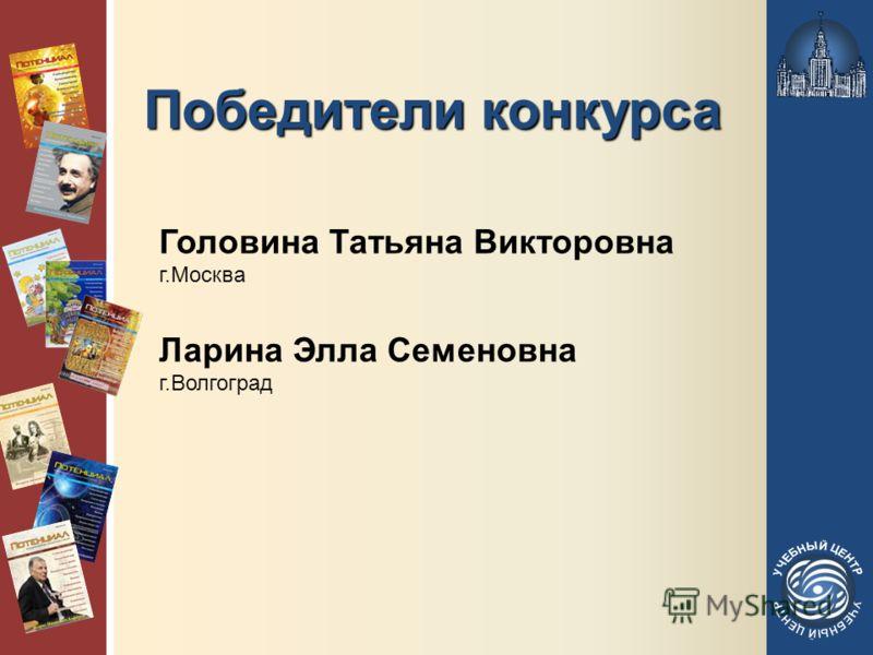 Победители конкурса Головина Татьяна Викторовна г.Москва Ларина Элла Семеновна г.Волгоград