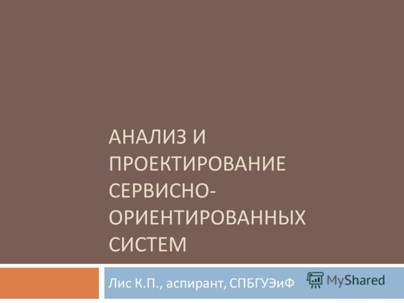 АНАЛИЗ И ПРОЕКТИРОВАНИЕ СЕРВИСНО - ОРИЕНТИРОВАННЫХ СИСТЕМ Лис К. П., аспирант, СПБГУЭиФ