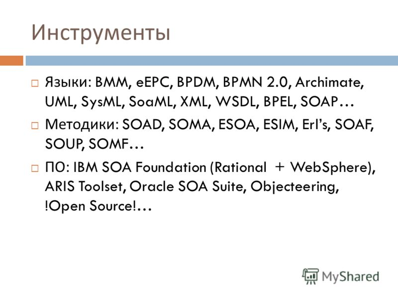 Инструменты Языки : BMM, eEPC, BPDM, BPMN 2.0, Archimate, UML, SysML, SoaML, XML, WSDL, BPEL, SOAP… Методики : SOAD, SOMA, ESOA, ESIM, Erls, SOAF, SOUP, SOMF… ПО : IBM SOA Foundation (Rational + WebSphere), ARIS Toolset, Oracle SOA Suite, Objecteerin