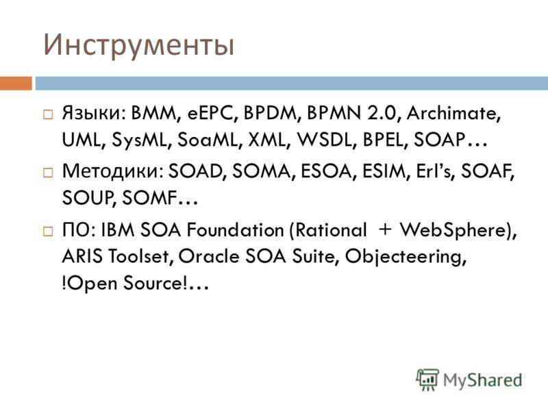 Инструменты Языки : BMM, eEPC, BPDM, BPMN 2.0, Archimate, UML, SysML, SoaML, XML, WSDL, BPEL, SOAP… Методики : SOAD, SOMA, ESOA, ESIM, Erls, SOAF, SOUP, SOMF… ПО : IBM SOA Foundation (Rational + WebSphere), ARIS Toolset, Oracle SOA Suite, Objecteerin