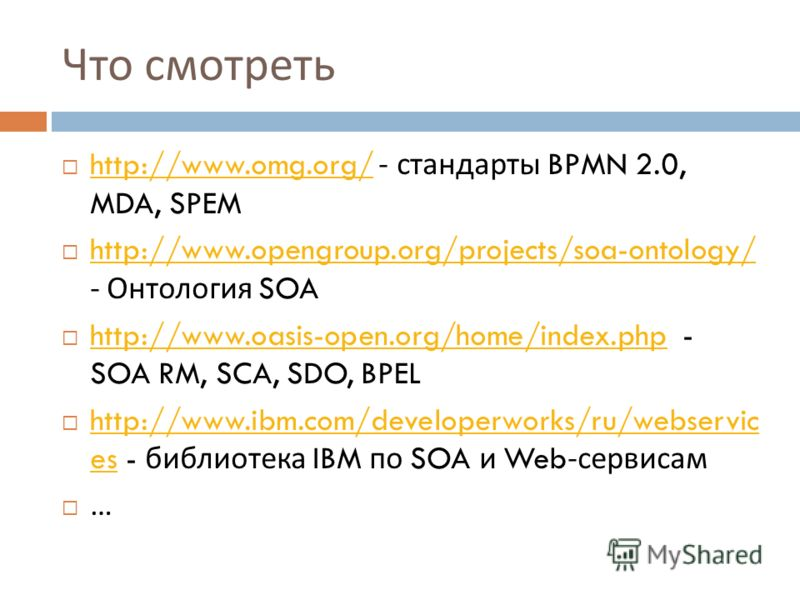 Что смотреть http://www.omg.org/ - стандарты BPMN 2.0, MDA, SPEM http://www.omg.org/ http://www.opengroup.org/projects/soa-ontology/ - Онтология SOA http://www.opengroup.org/projects/soa-ontology/ http://www.oasis-open.org/home/index.php - SOA RM, SC