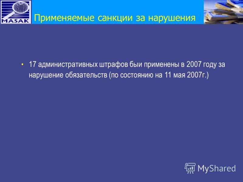 Применяемые санкции за нарушения 17 aдминистративных штрафов быи применены в 2007 году за нарушение обязательств (по состоянию на 11 мая 2007г.)