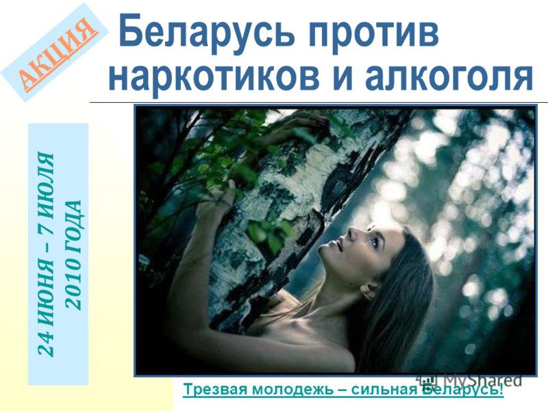 Беларусь против наркотиков и алкоголя Трезвая молодежь – сильная Беларусь! А К Ц И Я 24 ИЮНЯ – 7 ИЮЛЯ 2010 ГОДА