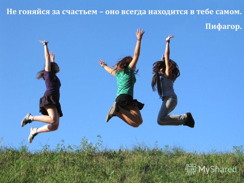 Не гоняйся за счастьем – оно всегда находится в тебе самом. Пифагор.