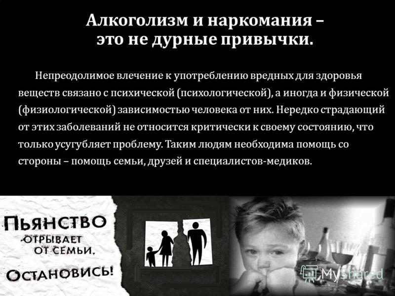 Алкоголизм и наркомания – это не дурные привычки. Непреодолимое влечение к употреблению вредных для здоровья веществ связано с психической (психологической), а иногда и физической (физиологической) зависимостью человека от них. Нередко страдающий от
