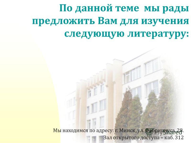Мы находимся по адресу: г. Минск, ул. Фабрициуса, 28. Зал открытого доступа – каб. 312 По данной теме мы рады предложить Вам для изучения следующую литературу:
