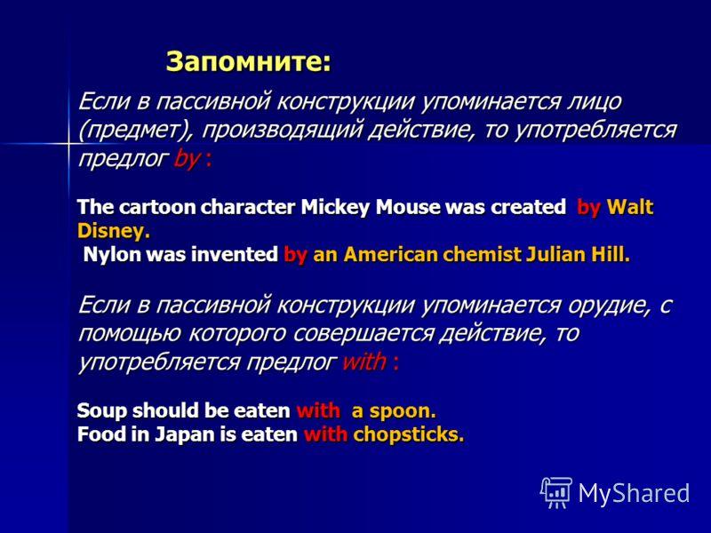 Запомните: Запомните: Если в пассивной конструкции упоминается лицо (предмет), производящий действие, то употребляется предлог by : The cartoon character Mickey Mouse was created by Walt Disney. Nylon was invented by an American chemist Julian Hill.