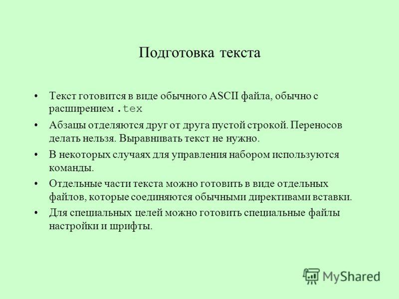 Подготовка текста Текст готовится в виде обычного ASCII файла, обычно с расширением.tex Абзацы отделяются друг от друга пустой строкой. Переносов делать нельзя. Выравнивать текст не нужно. В некоторых случаях для управления набором используются коман