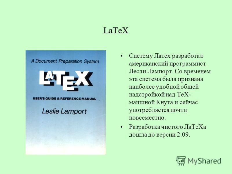 LaTeX Систему Латех разработал американский программист Лесли Лампорт. Со временем эта система была признана наиболее удобной общей надстройкой над ТеХ- машиной Кнута и сейчас употребляется почти повсеместно. Разработка чистого ЛаТеХа дошла до версии
