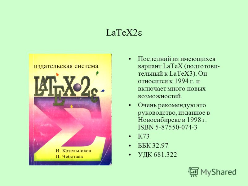 LaTeX2 Последний из имеющихся вариант LaTeX (подготови- тельный к LaTeX3). Он относится к 1994 г. и включает много новых возможностей. Очень рекомендую это руководство, изданное в Новосибирске в 1998 г. ISBN 5-87550-074-3 К73 ББК 32.97 УДК 681.322