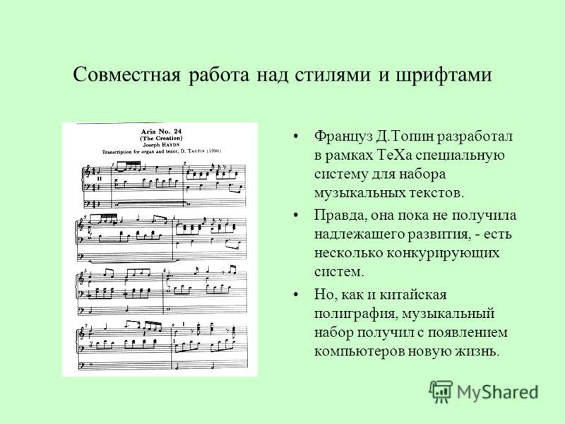 Совместная работа над стилями и шрифтами Француз Д.Топин разработал в рамках ТеХа специальную систему для набора музыкальных текстов. Правда, она пока не получила надлежащего развития, - есть несколько конкурирующих систем. Но, как и китайская полигр