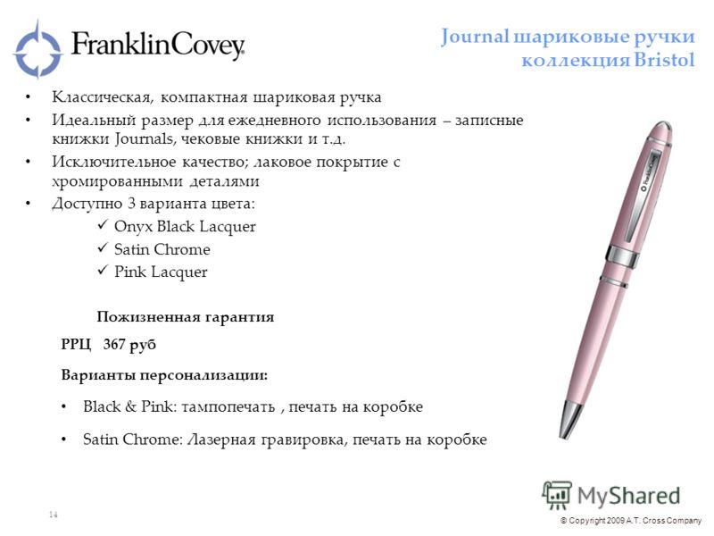 © Copyright 2009 A.T. Cross Company 14 Классическая, компактная шариковая ручка Идеальный размер для ежедневного использования – записные книжки Journals, чековые книжки и т.д. Исключительное качество; лаковое покрытие с хромированными деталями Досту
