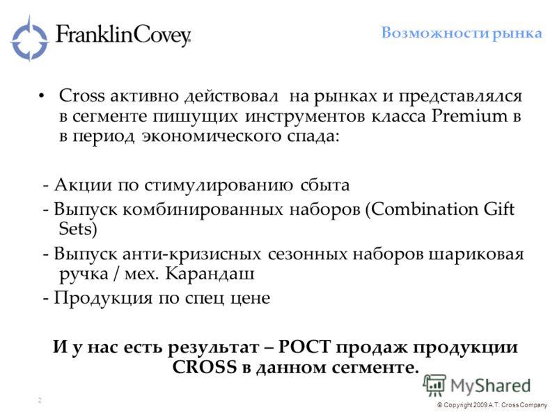 © Copyright 2009 A.T. Cross Company 2 Cross активно действовал на рынках и представлялся в сегменте пишущих инструментов класса Premium в в период экономического спада: - Акции по стимулированию сбыта - Выпуск комбинированных наборов (Combination Gif