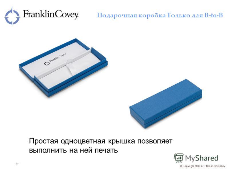 © Copyright 2009 A.T. Cross Company 27 Подарочная коробка Только для B-to-B Простая одноцветная крышка позволяет выполнить на ней печать